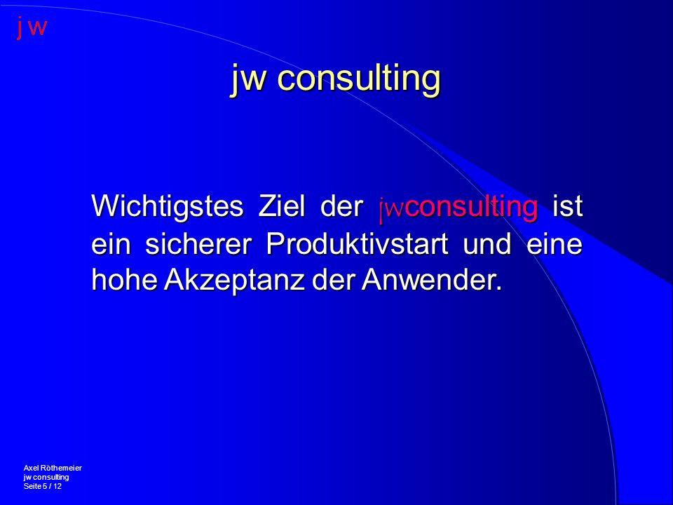 jw consulting Axel Röthemeier jw consulting Seite 5 / 12 Wichtigstes Ziel der jwconsulting ist ein sicherer Produktivstart und eine hohe Akzeptanz der Anwender.