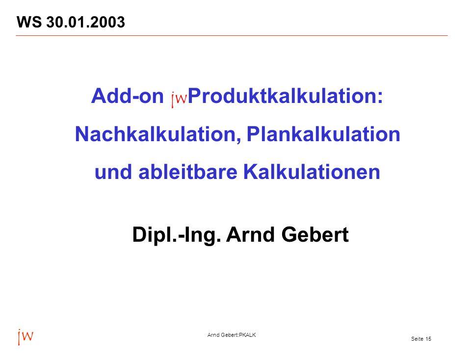 jw Arnd Gebert:PKALK Seite 15 WS 30.01.2003 Add-on jw Produktkalkulation: Nachkalkulation, Plankalkulation und ableitbare Kalkulationen Dipl.-Ing. Arn