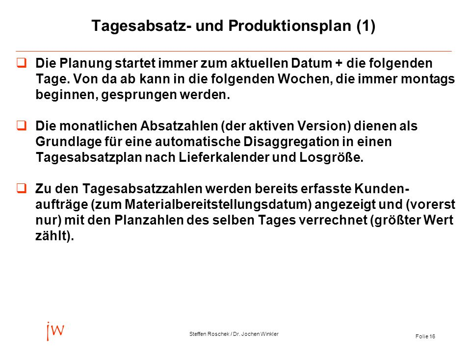 Folie 16 jw Steffen Roschek / Dr. Jochen Winkler Tagesabsatz- und Produktionsplan (1) Die Planung startet immer zum aktuellen Datum + die folgenden Ta