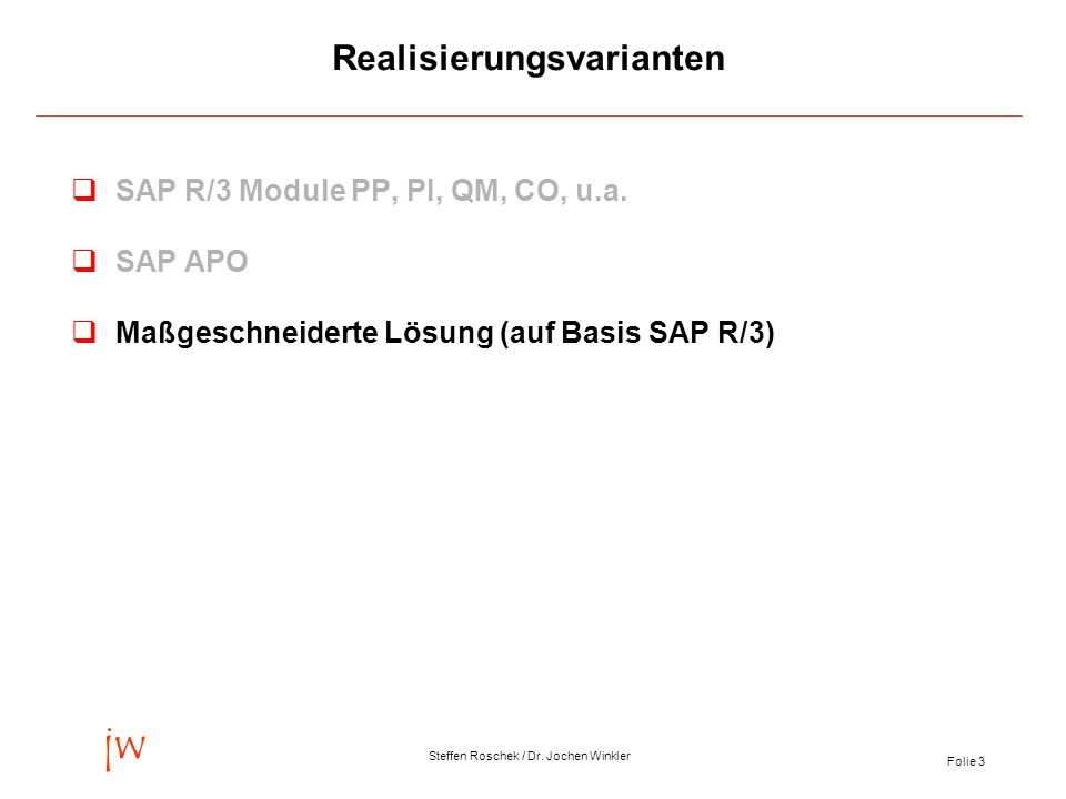 Folie 3 jw Steffen Roschek / Dr. Jochen Winkler Realisierungsvarianten qSAP R/3 Module PP, PI, QM, CO, u.a. qSAP APO qMaßgeschneiderte Lösung (auf Bas