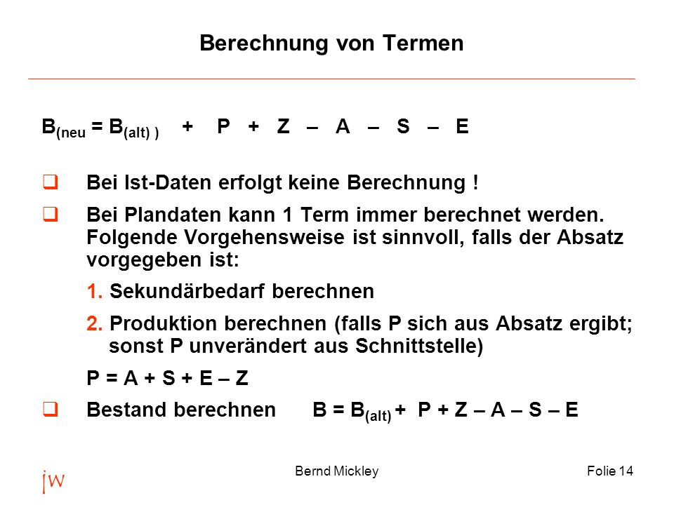 jw Bernd MickleyFolie 14 Berechnung von Termen B (neu = B (alt) ) + P + Z – A – S – E Bei Ist-Daten erfolgt keine Berechnung ! Bei Plandaten kann 1 Te