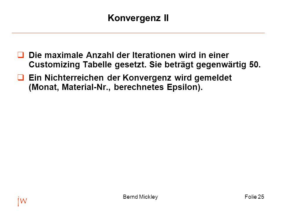 jw Bernd MickleyFolie 25 Konvergenz II Die maximale Anzahl der Iterationen wird in einer Customizing Tabelle gesetzt. Sie beträgt gegenwärtig 50. Ein