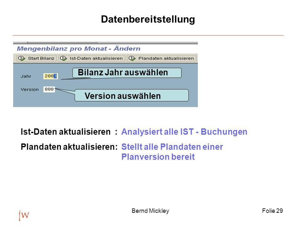 jw Bernd MickleyFolie 30 Versionsmanagement Version 000 = Ist-Daten Version Axx = Plandaten Version Cxx = Controlling Version Je nach Version kann eine Bilanz aus Ist-Daten, Plandaten oder eine gemischte Version aus Ist- und Plandaten erstellt werden.