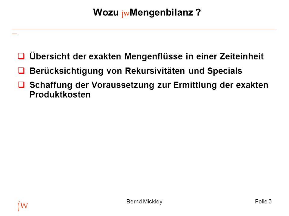 jw Bernd MickleyFolie 3 Wozu jw Mengenbilanz ? qÜbersicht der exakten Mengenflüsse in einer Zeiteinheit qBerücksichtigung von Rekursivitäten und Speci