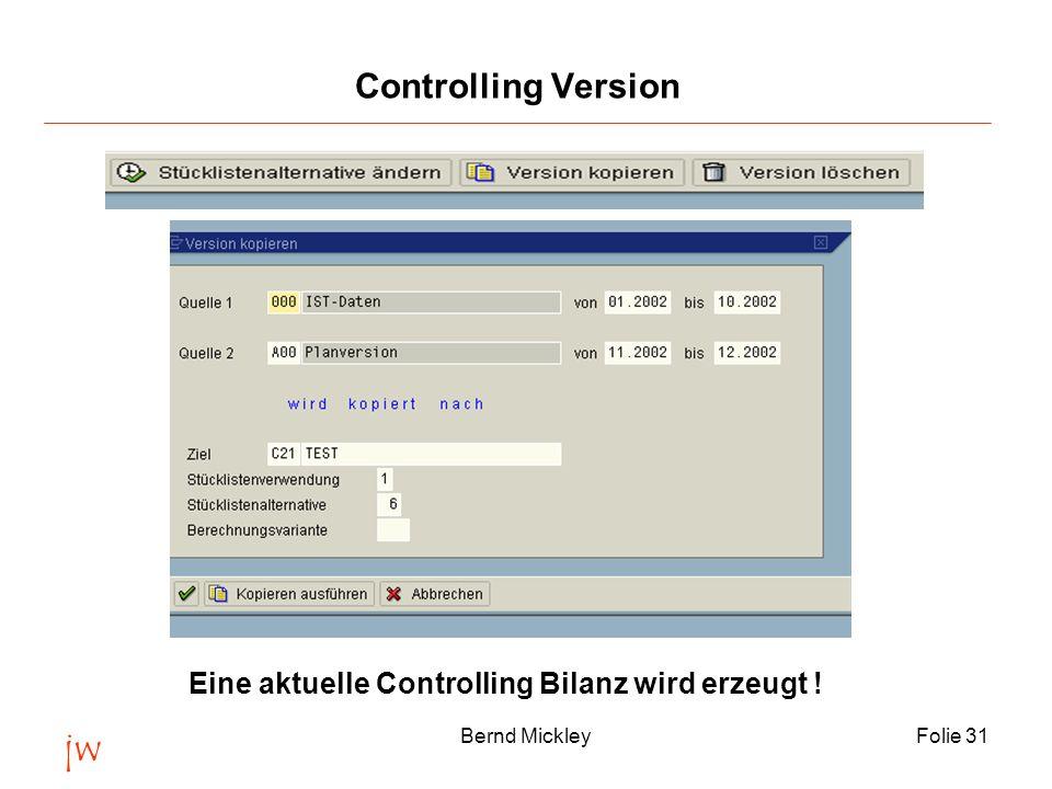 jw Bernd MickleyFolie 31 Controlling Version Eine aktuelle Controlling Bilanz wird erzeugt !