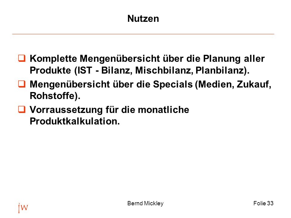 jw Bernd MickleyFolie 33 Nutzen Komplette Mengenübersicht über die Planung aller Produkte (IST - Bilanz, Mischbilanz, Planbilanz). Mengenübersicht übe