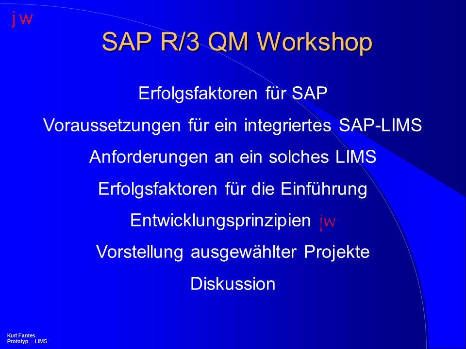 Anforderungen an ein integriertes SAP R/3 LIMS l Weitere Bereiche (II) –Instandhaltung (PM) l Prüfmittelverwaltung innerhalb QM –Kalibrierplanung –Kalibrieraufträge –Kalibrierprüfung l Inspektionsplanung und -abwicklung innerhalb PM mittels Prüfaufträgen in QM Kurt Fantes Prototyp jw LIMS