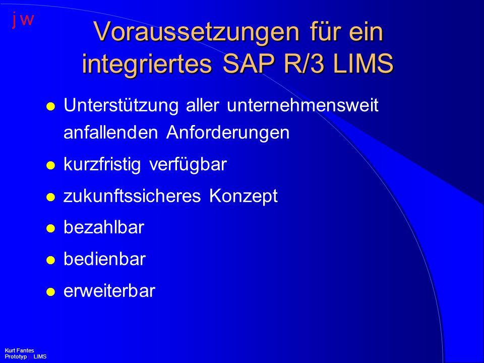 Anforderungen an ein integriertes SAP R/3 LIMS l Bereich Logistik (I) –Fertigungsbegleitende Prüfungen –Freigabeprüfungen –automatische Zertifikatserstellung –Sonderprüfungen (ungeplant) –automatische Überwachung Haltbarkeiten –automatische Lieferantenbeurteilung Kurt Fantes Prototyp jw LIMS