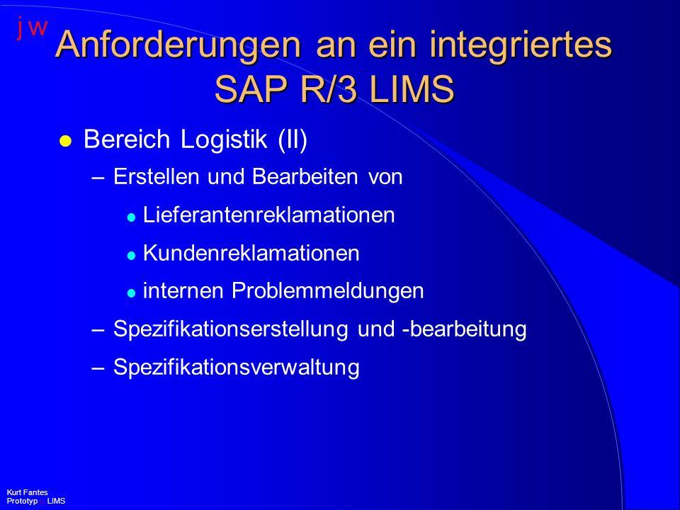 Anforderungen an ein integriertes SAP R/3 LIMS l Bereich Forschung & Entwicklung –Probenabwicklung –Verknüpfung von beliebigen Dokumenten –Fremdmusterprüfungen –Stabilitätsprüfungen (in Planung) –Integrierte Projektabwicklung über Modul PS (in Planung) Kurt Fantes Prototyp jw LIMS