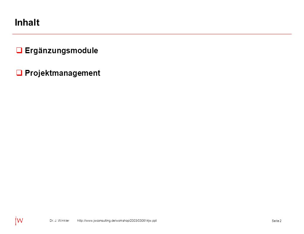 Seite 2 Dr. J. Winkler http://www.jwconsulting.de/workshop/2003/030614jw.ppt jw Inhalt Ergänzungsmodule Projektmanagement