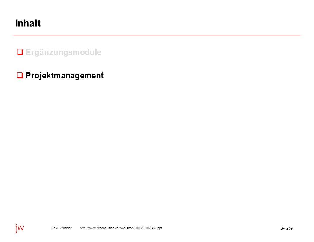 Seite 39 Dr. J. Winkler http://www.jwconsulting.de/workshop/2003/030614jw.ppt jw Inhalt Ergänzungsmodule Projektmanagement