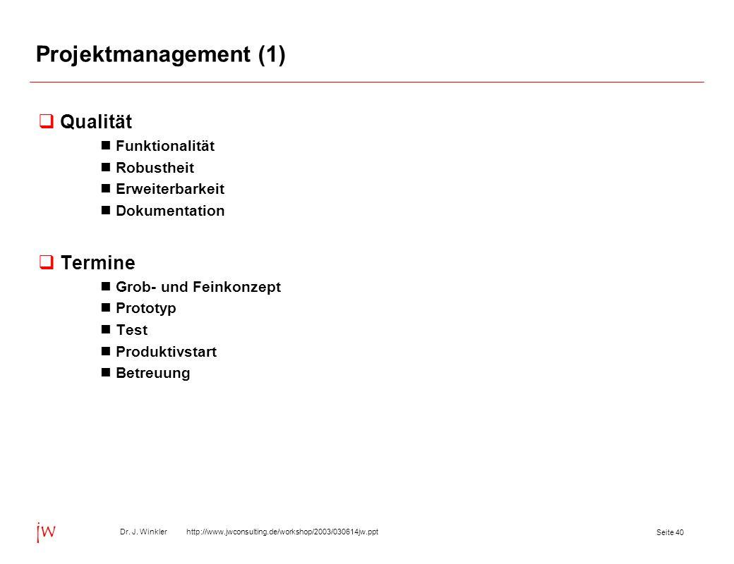 Seite 40 Dr. J. Winkler http://www.jwconsulting.de/workshop/2003/030614jw.ppt jw Projektmanagement (1) Qualität Funktionalität Robustheit Erweiterbark