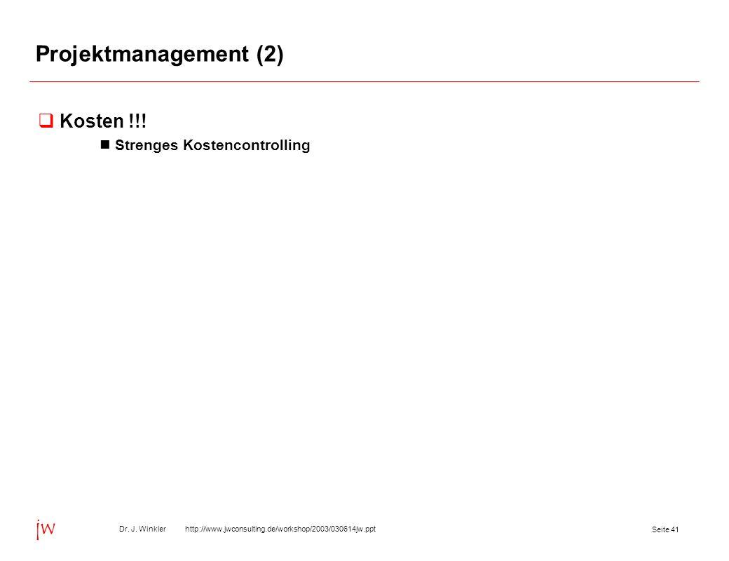 Seite 41 Dr. J. Winkler http://www.jwconsulting.de/workshop/2003/030614jw.ppt jw Projektmanagement (2) Kosten !!! Strenges Kostencontrolling