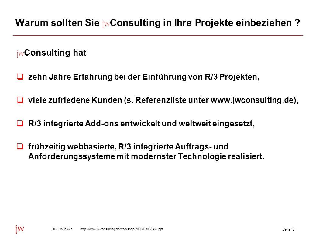 Seite 42 Dr. J. Winkler http://www.jwconsulting.de/workshop/2003/030614jw.ppt jw Warum sollten Sie jw Consulting in Ihre Projekte einbeziehen ? jw Con