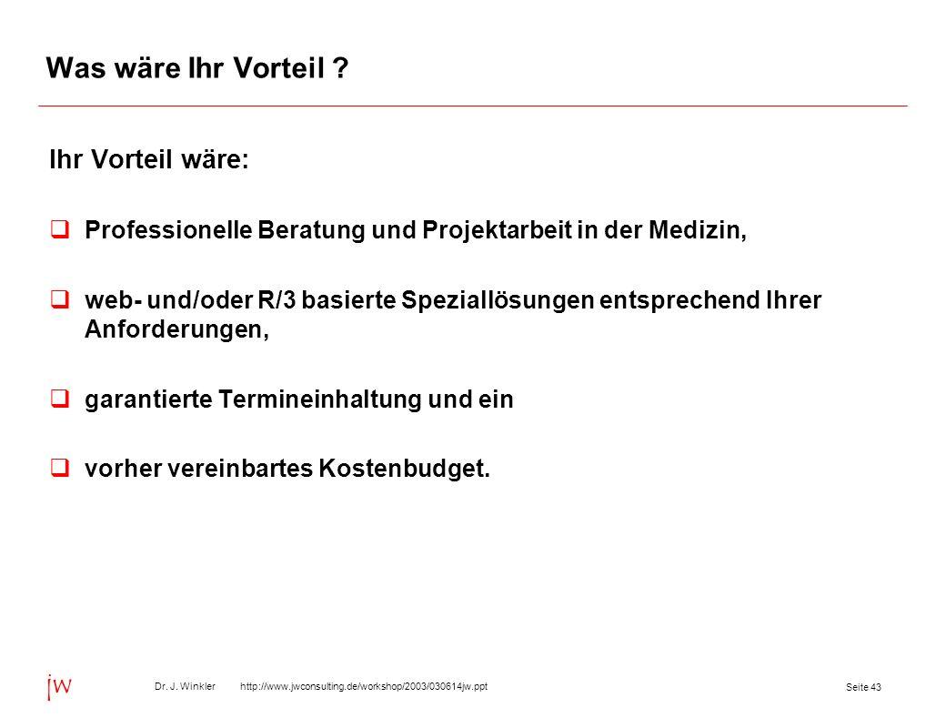 Seite 43 Dr. J. Winkler http://www.jwconsulting.de/workshop/2003/030614jw.ppt jw Was wäre Ihr Vorteil ? Ihr Vorteil wäre: Professionelle Beratung und