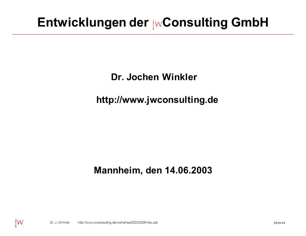 Seite 44 Dr. J. Winkler http://www.jwconsulting.de/workshop/2003/030614jw.ppt jw Entwicklungen der jw Consulting GmbH Dr. Jochen Winkler http://www.jw