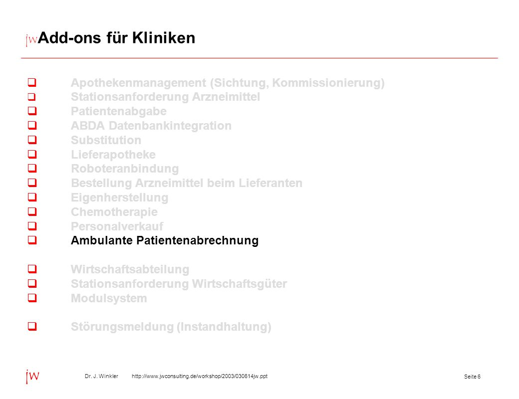 Seite 6 Dr. J. Winkler http://www.jwconsulting.de/workshop/2003/030614jw.ppt jw jw Add-ons für Kliniken Apothekenmanagement (Sichtung, Kommissionierun