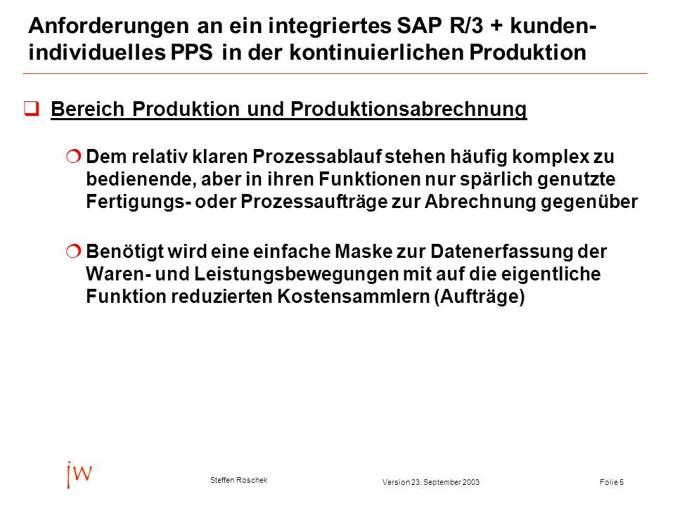 Folie 5Version 23. September 2003 jw Steffen Roschek Anforderungen an ein integriertes SAP R/3 + kunden- individuelles PPS in der kontinuierlichen Pro