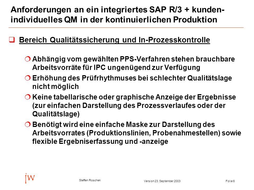 Folie 6Version 23. September 2003 jw Steffen Roschek Anforderungen an ein integriertes SAP R/3 + kunden- individuelles QM in der kontinuierlichen Prod