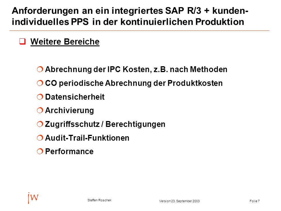 Folie 7Version 23. September 2003 jw Steffen Roschek Anforderungen an ein integriertes SAP R/3 + kunden- individuelles PPS in der kontinuierlichen Pro