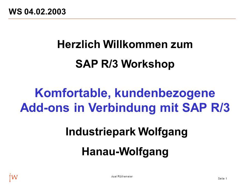 jw Axel Röthemeier Seite 1 WS 04.02.2003 Herzlich Willkommen zum SAP R/3 Workshop Komfortable, kundenbezogene Add-ons in Verbindung mit SAP R/3 Indust
