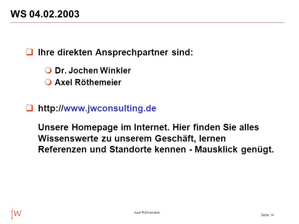 jw Axel Röthemeier Seite 14 WS 04.02.2003 Ihre direkten Ansprechpartner sind: Dr. Jochen Winkler Axel Röthemeier http://www.jwconsulting.de Unsere Hom