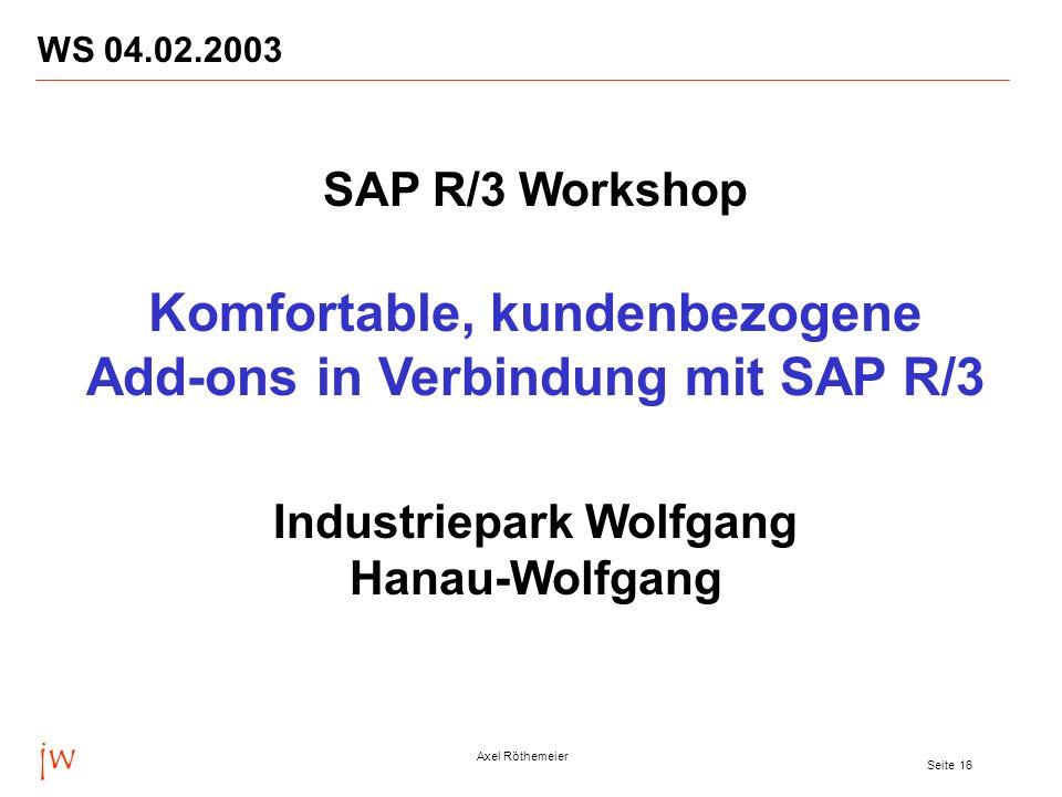 jw Axel Röthemeier Seite 16 WS 04.02.2003 SAP R/3 Workshop Komfortable, kundenbezogene Add-ons in Verbindung mit SAP R/3 Industriepark Wolfgang Hanau-