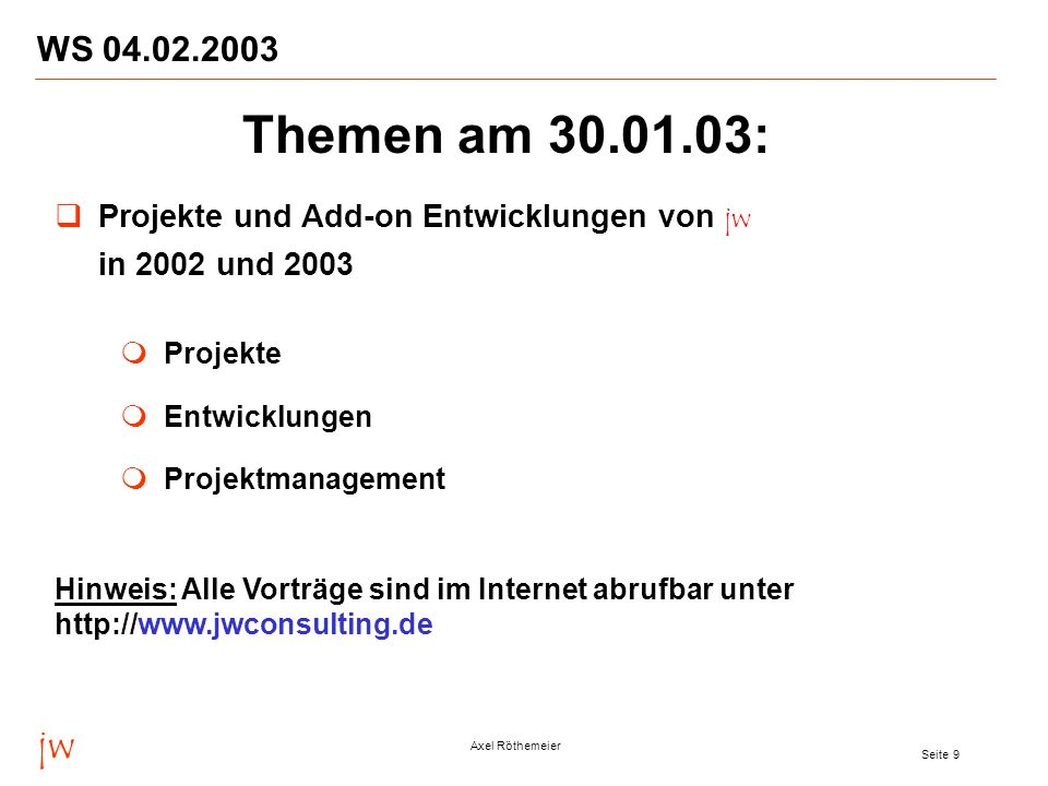 jw Axel Röthemeier Seite 9 WS 04.02.2003 Projekte und Add-on Entwicklungen von jw in 2002 und 2003 Projekte Entwicklungen Projektmanagement Themen am
