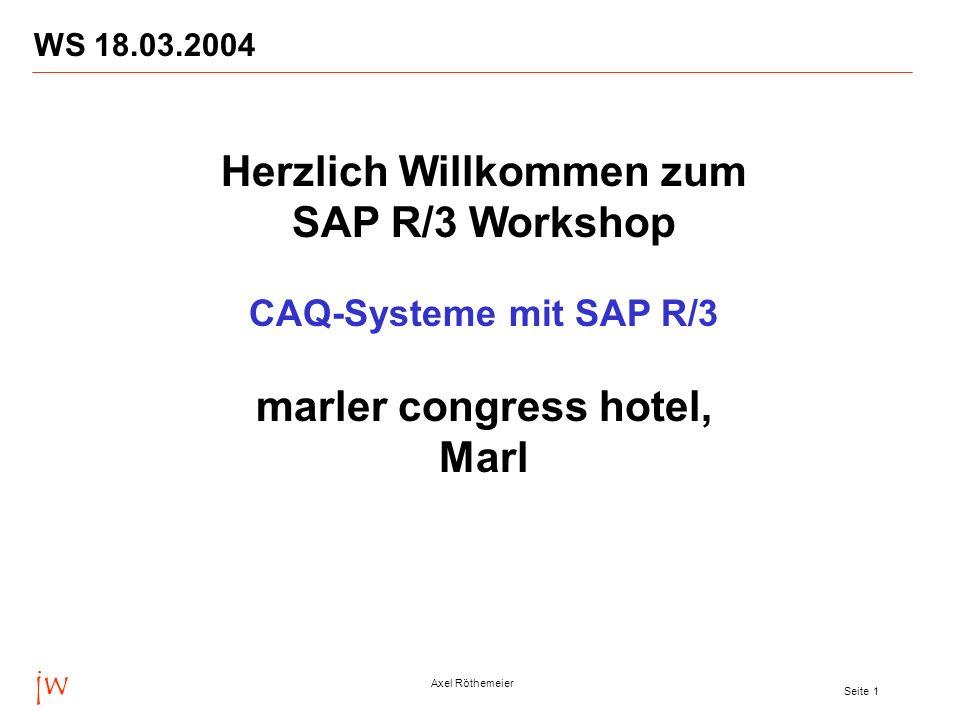 jw Axel Röthemeier Seite 1 WS 18.03.2004 Herzlich Willkommen zum SAP R/3 Workshop CAQ-Systeme mit SAP R/3 marler congress hotel, Marl
