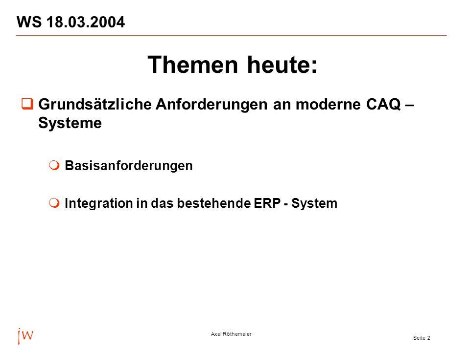 jw Axel Röthemeier Seite 3 WS 18.03.2004 Themen heute: Funktionelle Anforderungen an moderne CAQ-Systeme Abdeckung aller relevanten Prüfprozesse Abdeckung weiterer qualitätsbezogener Prozesse und Anforderungen Realisierung von CAQ-Systemen mit SAP R/3