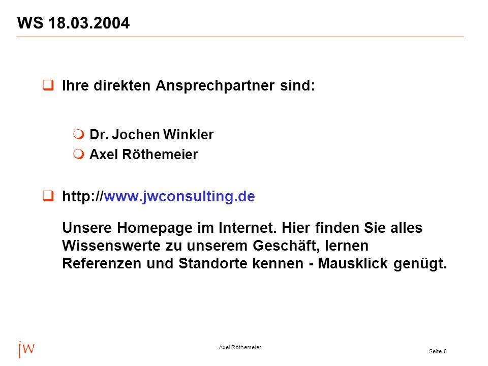 jw Axel Röthemeier Seite 8 WS 18.03.2004 Ihre direkten Ansprechpartner sind: Dr. Jochen Winkler Axel Röthemeier http://www.jwconsulting.de Unsere Home
