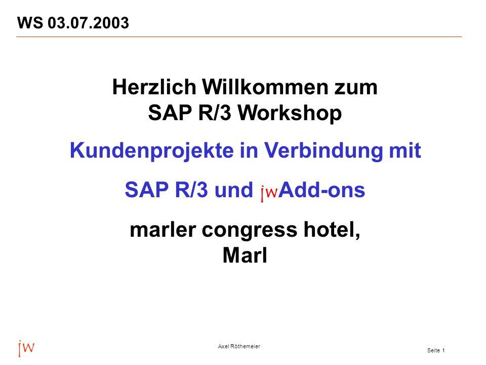jw Axel Röthemeier Seite 1 WS 03.07.2003 Herzlich Willkommen zum SAP R/3 Workshop Kundenprojekte in Verbindung mit SAP R/3 und jw Add-ons marler congress hotel, Marl