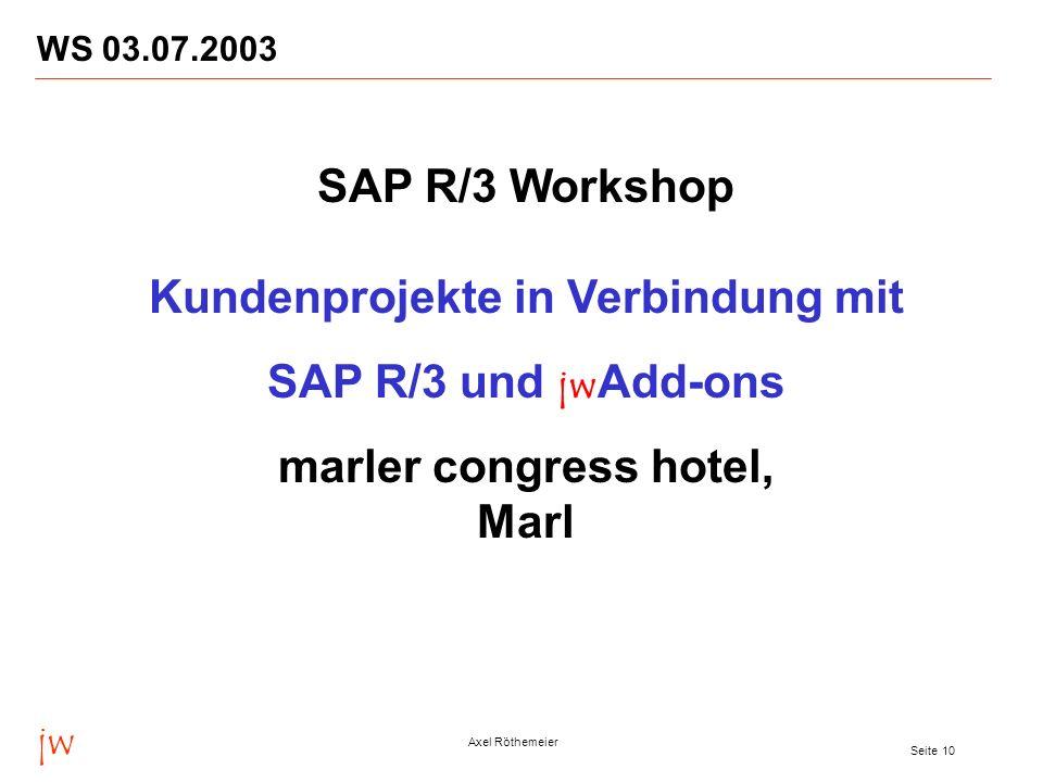 jw Axel Röthemeier Seite 10 WS 03.07.2003 SAP R/3 Workshop Kundenprojekte in Verbindung mit SAP R/3 und jw Add-ons marler congress hotel, Marl