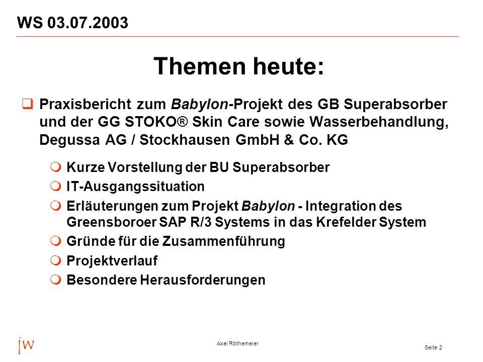 jw Axel Röthemeier Seite 2 WS 03.07.2003 Themen heute: Praxisbericht zum Babylon-Projekt des GB Superabsorber und der GG STOKO® Skin Care sowie Wasserbehandlung, Degussa AG / Stockhausen GmbH & Co.