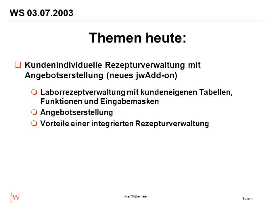 jw Axel Röthemeier Seite 4 WS 03.07.2003 Themen heute: Kundenindividuelle Rezepturverwaltung mit Angebotserstellung (neues jwAdd-on) Laborrezeptverwal