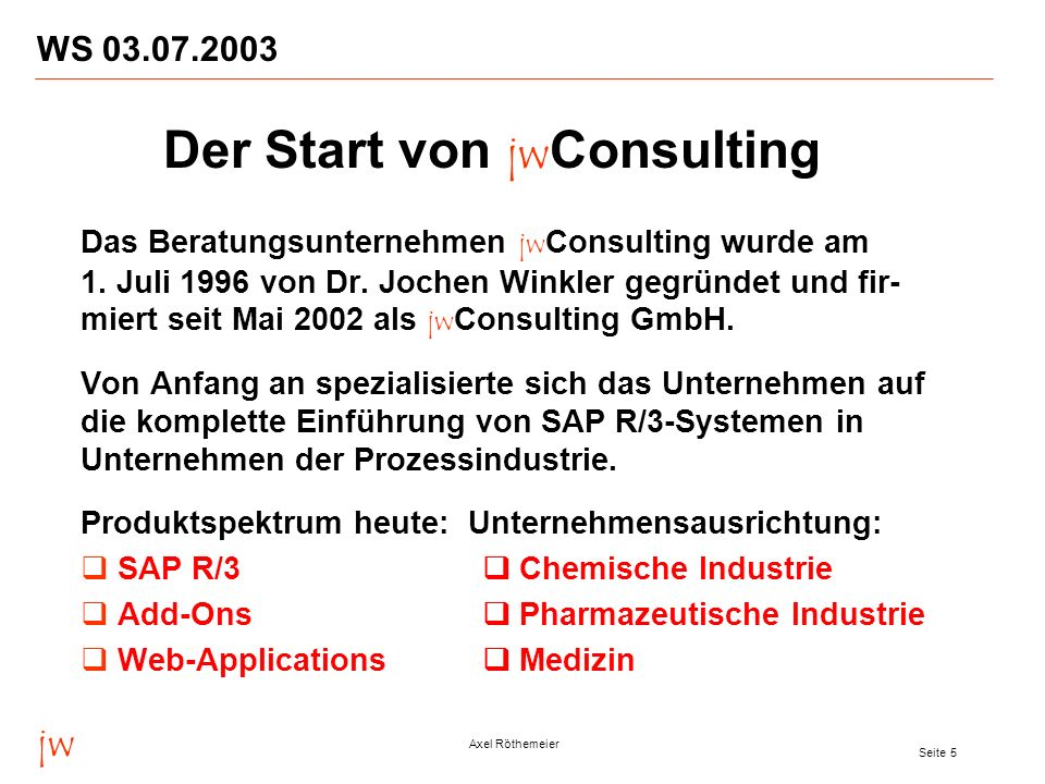 jw Axel Röthemeier Seite 5 WS 03.07.2003 Das Beratungsunternehmen jw Consulting wurde am 1. Juli 1996 von Dr. Jochen Winkler gegründet und fir- miert