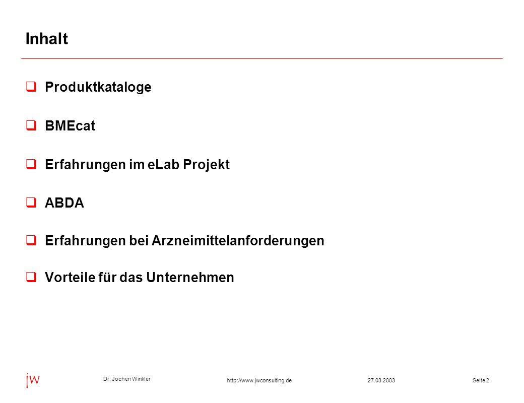 Dr. Jochen Winkler jw http://www.jwconsulting.deSeite 227.03.2003 Inhalt Produktkataloge BMEcat Erfahrungen im eLab Projekt ABDA Erfahrungen bei Arzne