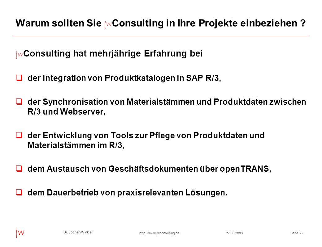 Dr. Jochen Winkler jw http://www.jwconsulting.deSeite 3627.03.2003 Warum sollten Sie jw Consulting in Ihre Projekte einbeziehen ? jw Consulting hat me