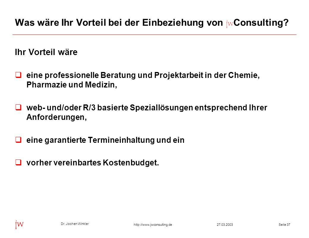 Dr. Jochen Winkler jw http://www.jwconsulting.deSeite 3727.03.2003 Was wäre Ihr Vorteil bei der Einbeziehung von jw Consulting? Ihr Vorteil wäre eine