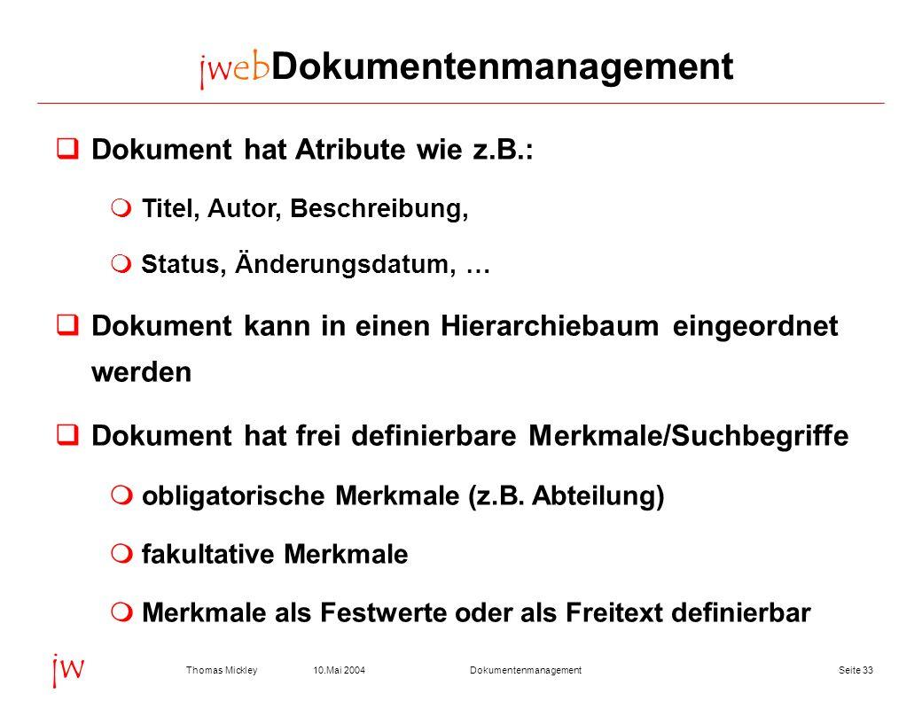 Seite 3310.Mai 2004Thomas MickleyDokumentenmanagement jw jwebDokumentenmanagement Dokument hat Atribute wie z.B.: Titel, Autor, Beschreibung, Status,