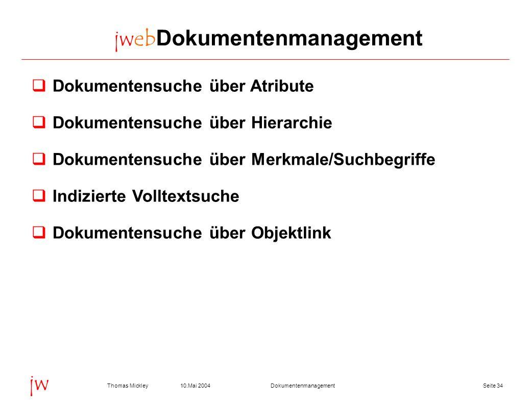 Seite 3410.Mai 2004Thomas MickleyDokumentenmanagement jw jwebDokumentenmanagement Dokumentensuche über Atribute Dokumentensuche über Hierarchie Dokume
