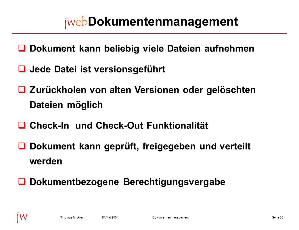 Seite 3510.Mai 2004Thomas MickleyDokumentenmanagement jw jwebDokumentenmanagement Dokument kann beliebig viele Dateien aufnehmen Jede Datei ist versio