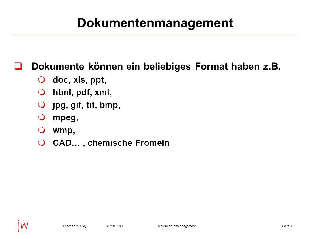 Seite 510.Mai 2004Thomas MickleyDokumentenmanagement jw Dokumente sind Bestandteil der Geschäftsprozesse Bestellungen, Lieferavise, Rechnungen, Spezifikationen, Ausschreibungen, Pflichtenhefte, Produktdaten (Produktbeschreibungen, Gebrauchs- anweisungen, Bedienungshinweise, Packungsbeilagen), Arbeitsergebnisse (Forschungsberichte, Analyse- ergebnisse, Konzepte, Spektren, Bilder) Dokumentenmanagement