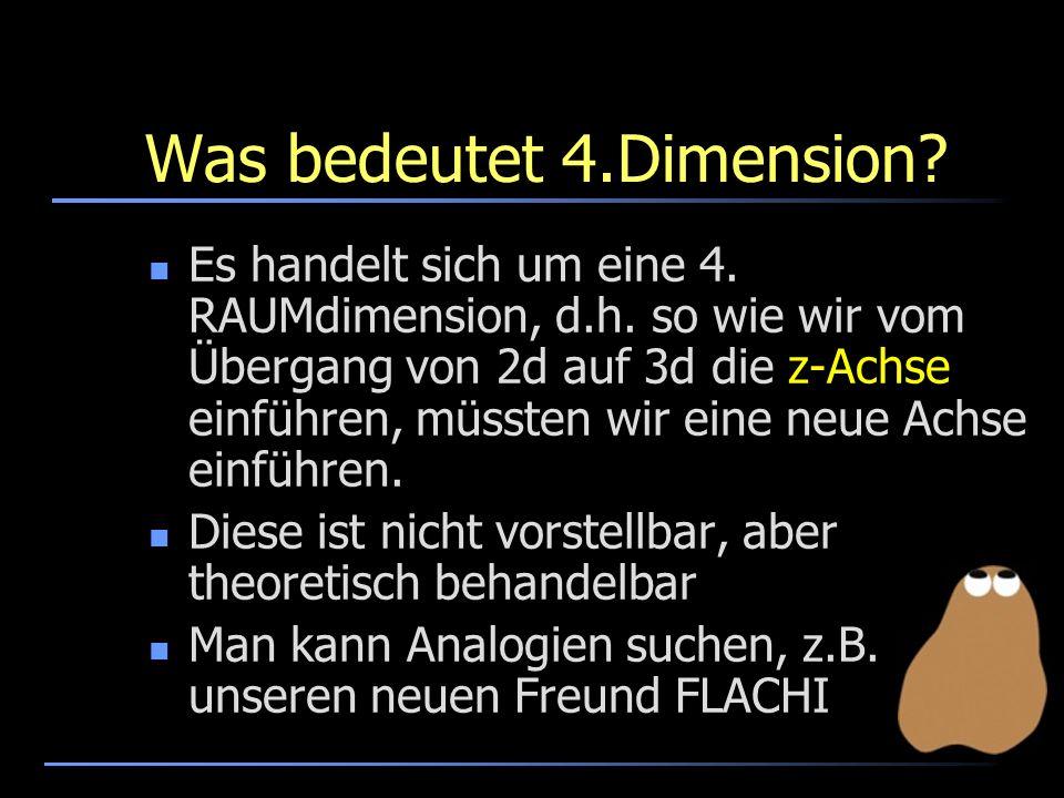 Was bedeutet 4.Dimension? Es handelt sich um eine 4. RAUMdimension, d.h. so wie wir vom Übergang von 2d auf 3d die z-Achse einführen, müssten wir eine