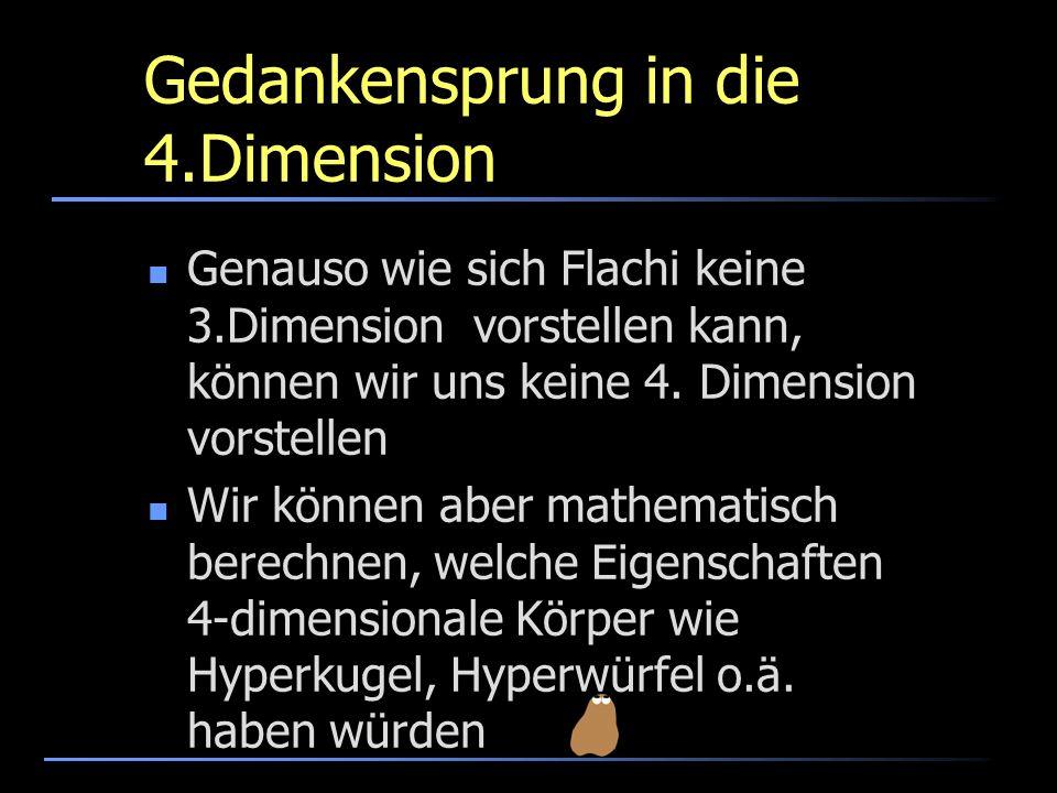 Gedankensprung in die 4.Dimension Genauso wie sich Flachi keine 3.Dimension vorstellen kann, können wir uns keine 4. Dimension vorstellen Wir können a
