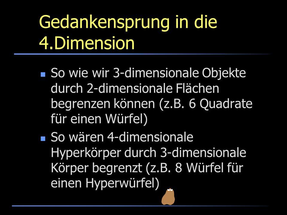 Gedankensprung in die 4.Dimension So wie wir 3-dimensionale Objekte durch 2-dimensionale Flächen begrenzen können (z.B. 6 Quadrate für einen Würfel) S