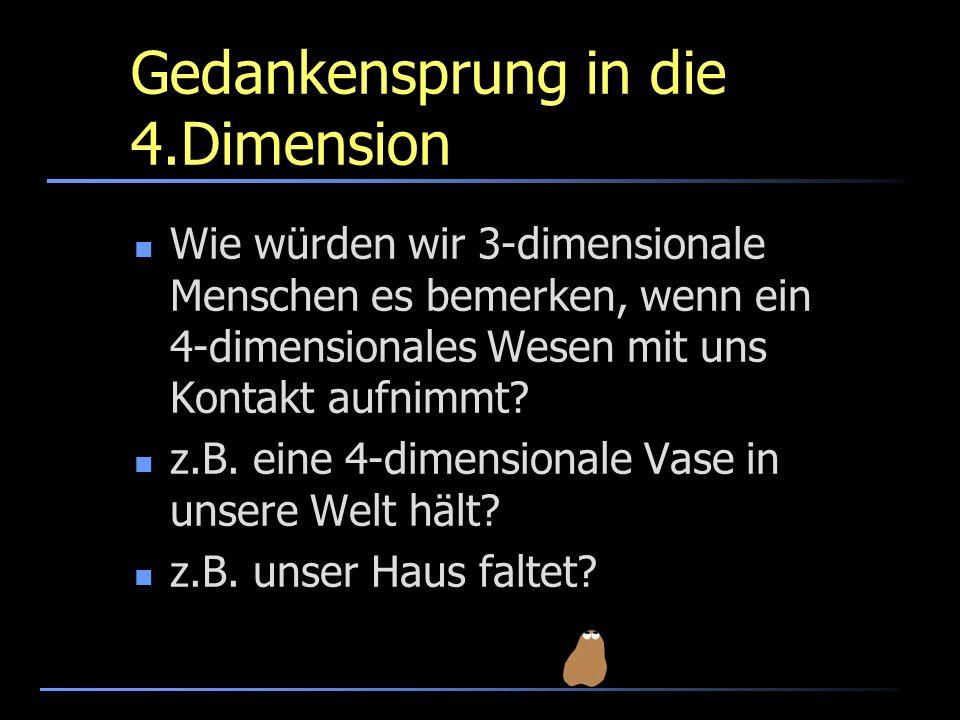 Gedankensprung in die 4.Dimension Wie würden wir 3-dimensionale Menschen es bemerken, wenn ein 4-dimensionales Wesen mit uns Kontakt aufnimmt? z.B. ei