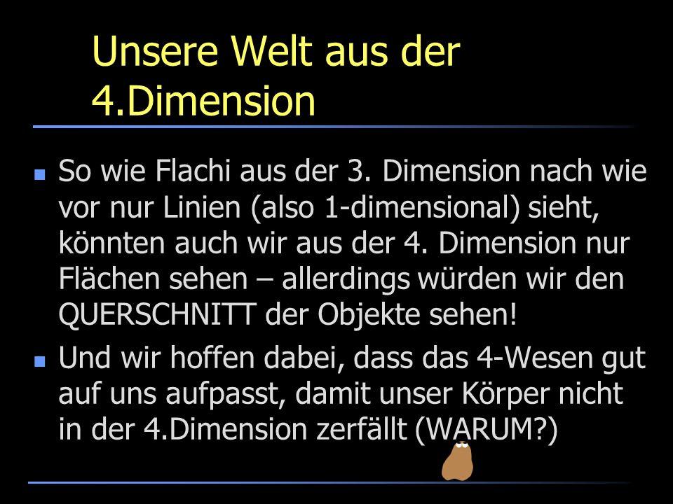 Unsere Welt aus der 4.Dimension So wie Flachi aus der 3. Dimension nach wie vor nur Linien (also 1-dimensional) sieht, könnten auch wir aus der 4. Dim