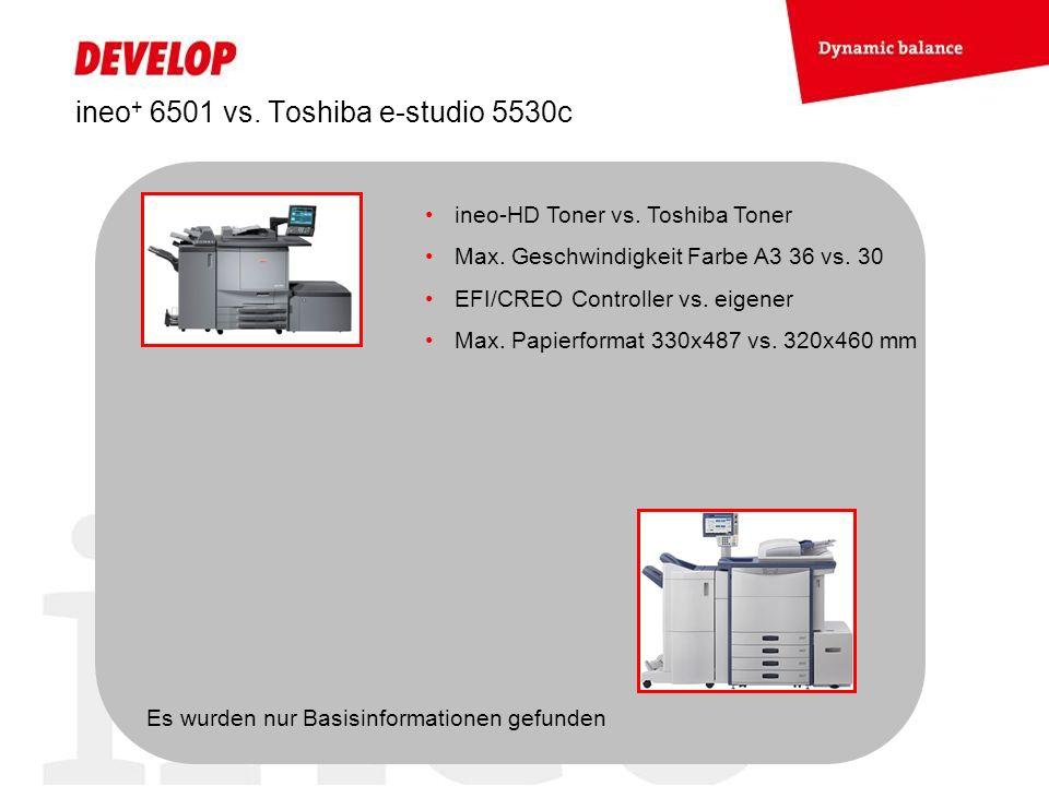 ineo + 6501 vs. Toshiba e-studio 5530c ineo-HD Toner vs. Toshiba Toner Max. Geschwindigkeit Farbe A3 36 vs. 30 EFI/CREO Controller vs. eigener Max. Pa