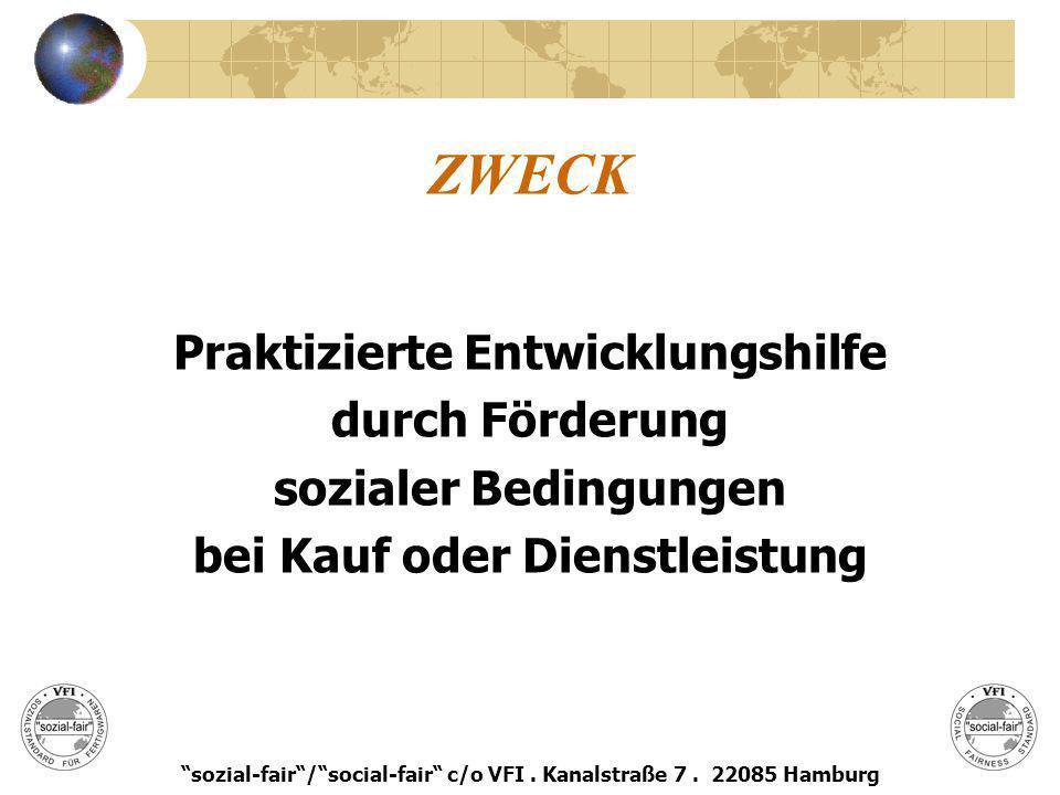 ZWECK Praktizierte Entwicklungshilfe durch Förderung sozialer Bedingungen bei Kauf oder Dienstleistung sozial-fair/social-fair c/o VFI. Kanalstraße 7.